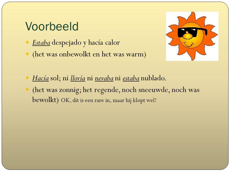Voorbeeld Estaba despejado y hacía calor (het was onbewolkt en het was warm) Hacía sol; ni llovía ni nevaba ni estaba nublado.