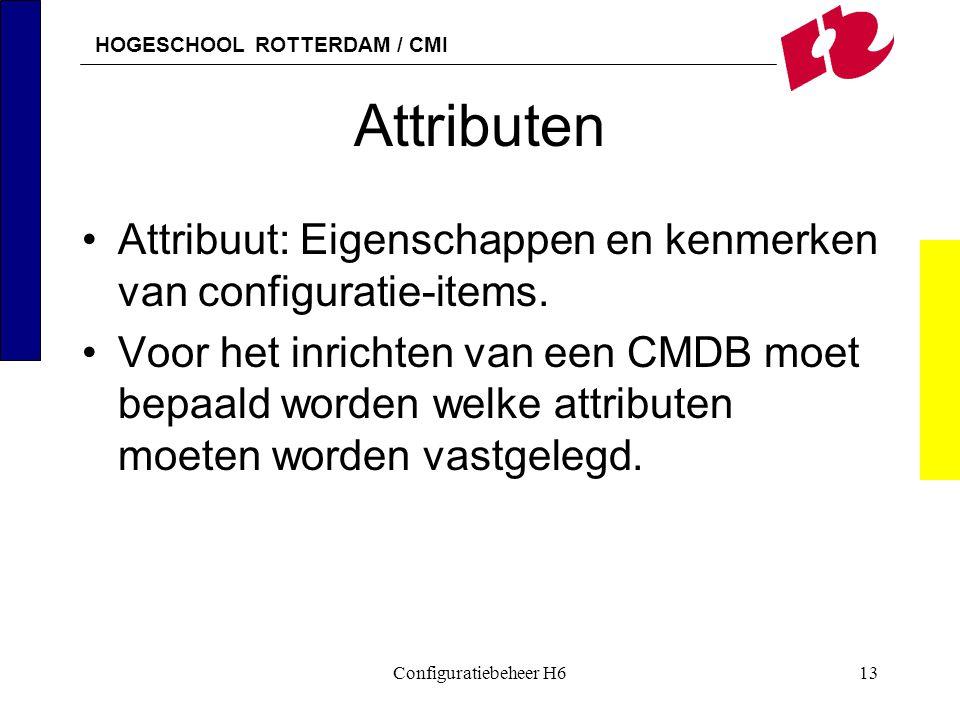HOGESCHOOL ROTTERDAM / CMI Configuratiebeheer H613 Attributen Attribuut: Eigenschappen en kenmerken van configuratie-items. Voor het inrichten van een
