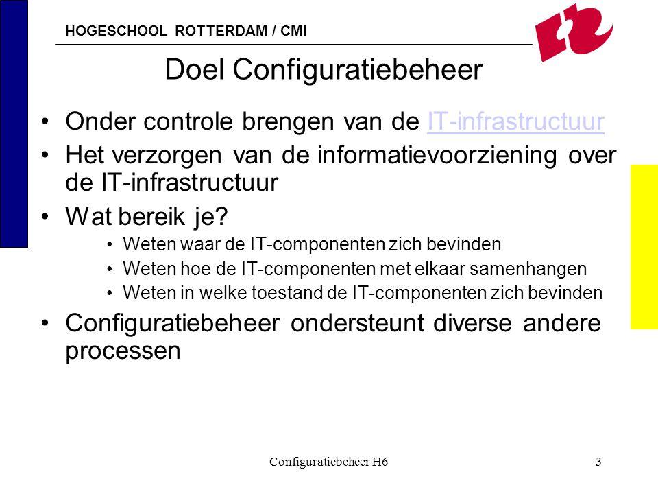 HOGESCHOOL ROTTERDAM / CMI Configuratiebeheer H63 Doel Configuratiebeheer Onder controle brengen van de IT-infrastructuurIT-infrastructuur Het verzorg