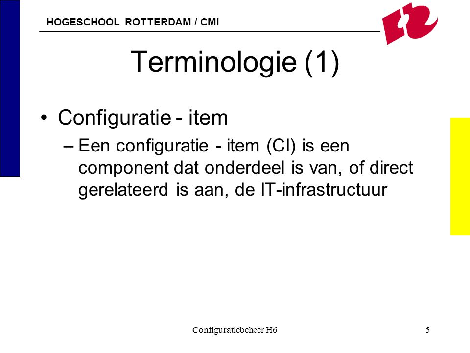 HOGESCHOOL ROTTERDAM / CMI Configuratiebeheer H65 Terminologie (1) Configuratie - item –Een configuratie - item (CI) is een component dat onderdeel is