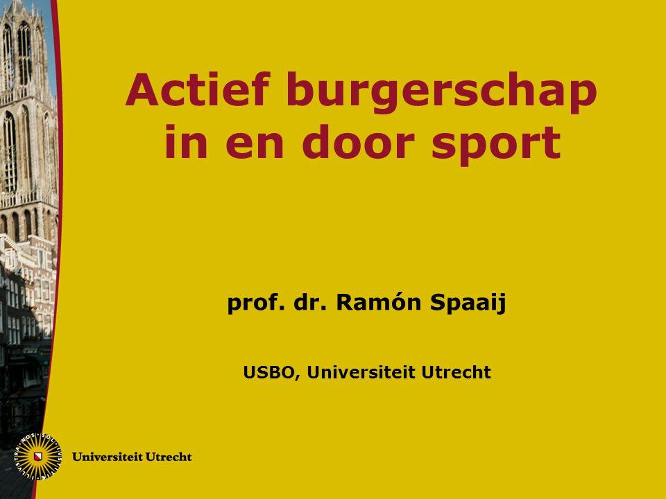 Actief burgerschap in en door sport prof. dr. Ramón Spaaij USBO, Universiteit Utrecht