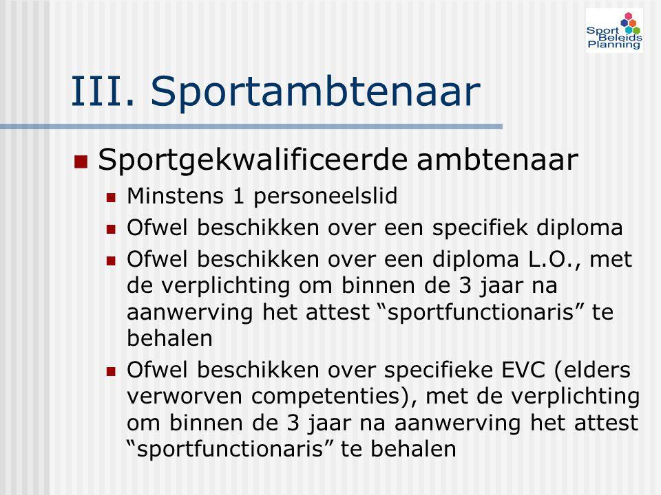 III. Sportambtenaar Sportgekwalificeerde ambtenaar Minstens 1 personeelslid Ofwel beschikken over een specifiek diploma Ofwel beschikken over een dipl