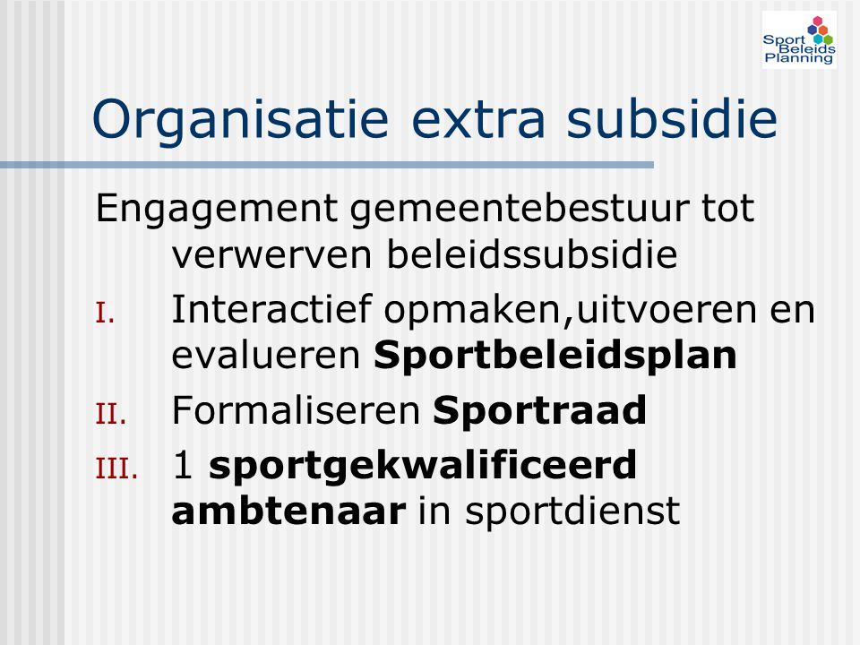 Organisatie extra subsidie Engagement gemeentebestuur tot verwerven beleidssubsidie I. Interactief opmaken,uitvoeren en evalueren Sportbeleidsplan II.