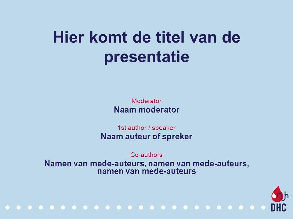 Hier komt de titel van de presentatie Moderator Naam moderator 1st author / speaker Naam auteur of spreker Co-authors Namen van mede-auteurs, namen va
