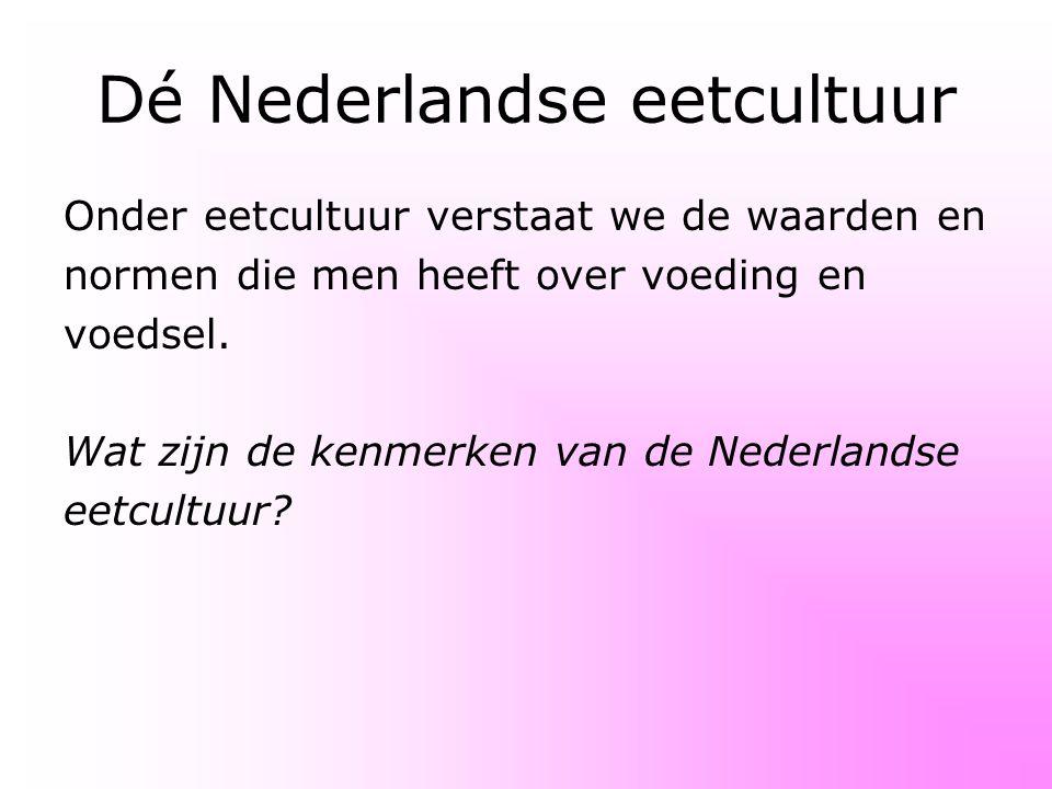 Dé Nederlandse eetcultuur Onder eetcultuur verstaat we de waarden en normen die men heeft over voeding en voedsel. Wat zijn de kenmerken van de Nederl