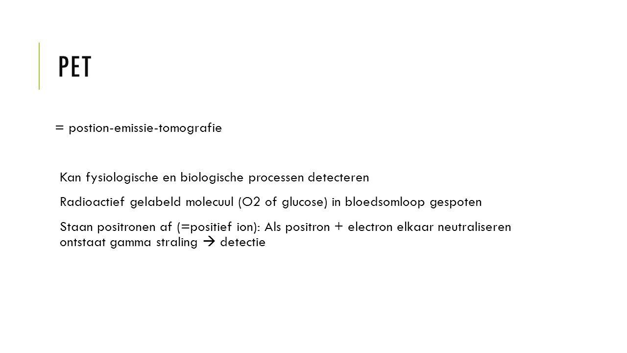 PET = postion-emissie-tomografie Kan fysiologische en biologische processen detecteren Radioactief gelabeld molecuul (O2 of glucose) in bloedsomloop g