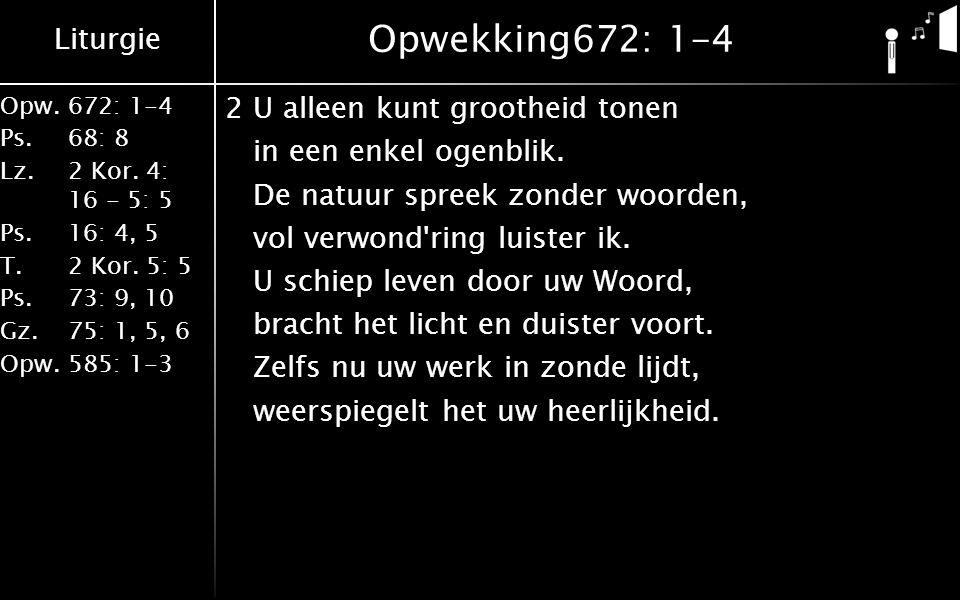 Liturgie Opw.672: 1-4 Ps. 68: 8 Lz. 2 Kor. 4: 16 - 5: 5 Ps. 16: 4, 5 T. 2 Kor. 5: 5 Ps. 73: 9, 10 Gz. 75: 1, 5, 6 Opw. 585: 1-3 Opwekking672: 1-4 2U a
