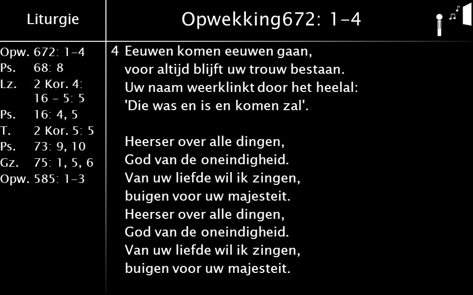 Liturgie Opw.672: 1-4 Ps. 68: 8 Lz. 2 Kor. 4: 16 - 5: 5 Ps. 16: 4, 5 T. 2 Kor. 5: 5 Ps. 73: 9, 10 Gz. 75: 1, 5, 6 Opw. 585: 1-3 Opwekking672: 1-4 4Eeu