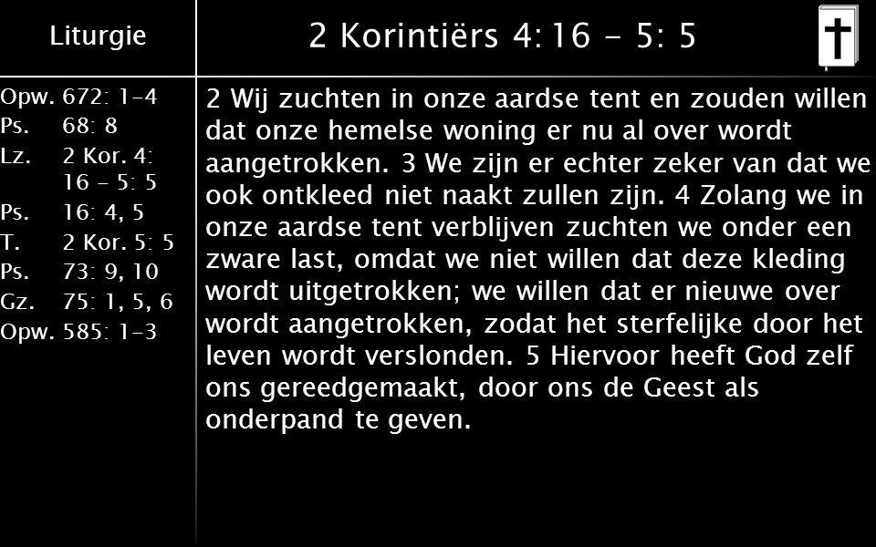 Liturgie Opw.672: 1-4 Ps. 68: 8 Lz. 2 Kor. 4: 16 - 5: 5 Ps. 16: 4, 5 T. 2 Kor. 5: 5 Ps. 73: 9, 10 Gz. 75: 1, 5, 6 Opw. 585: 1-3 2 Korintiërs 4:16 - 5: