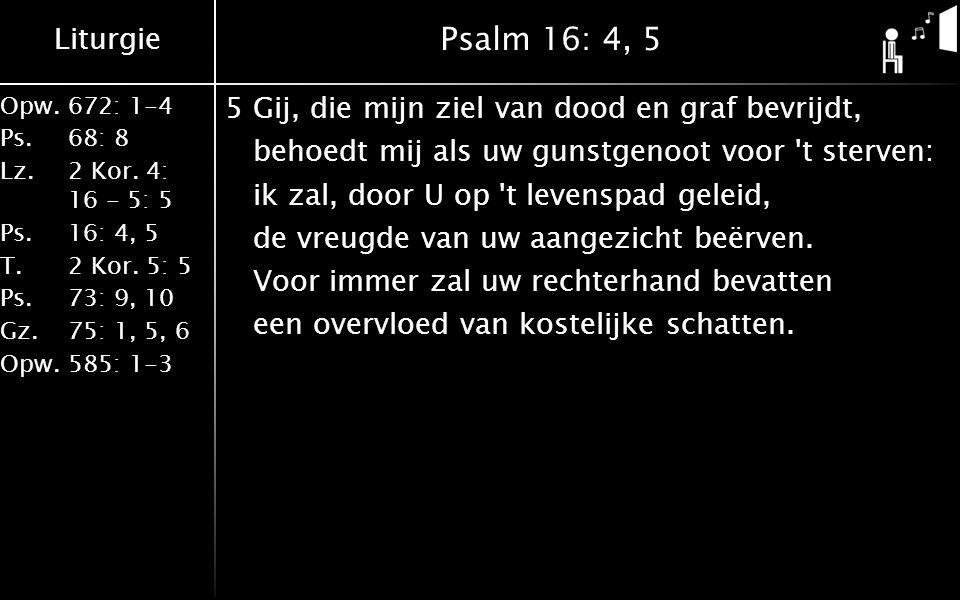 Liturgie Opw.672: 1-4 Ps. 68: 8 Lz. 2 Kor. 4: 16 - 5: 5 Ps. 16: 4, 5 T. 2 Kor. 5: 5 Ps. 73: 9, 10 Gz. 75: 1, 5, 6 Opw. 585: 1-3 Psalm 16: 4, 5 5Gij, d