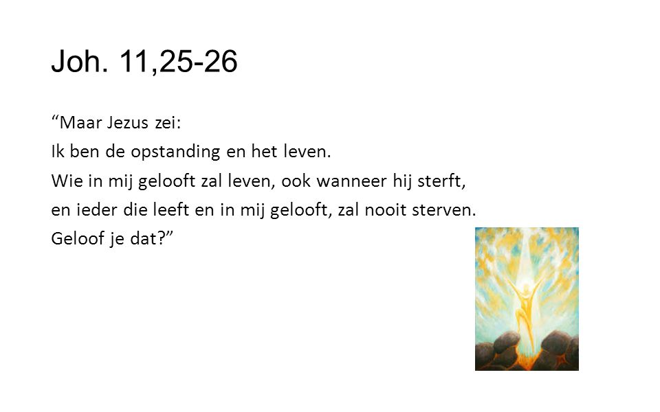 """Joh. 11,25-26 """"Maar Jezus zei: Ik ben de opstanding en het leven. Wie in mij gelooft zal leven, ook wanneer hij sterft, en ieder die leeft en in mij g"""