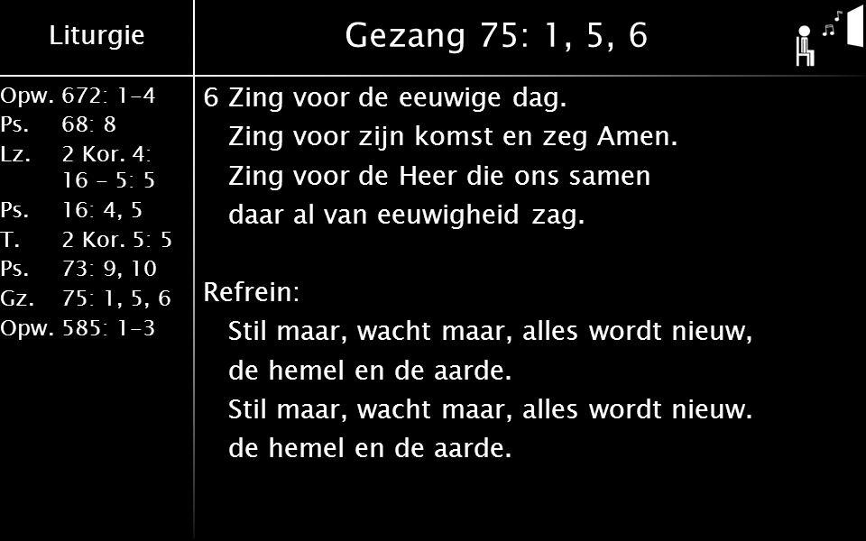 Liturgie Opw.672: 1-4 Ps. 68: 8 Lz. 2 Kor. 4: 16 - 5: 5 Ps. 16: 4, 5 T. 2 Kor. 5: 5 Ps. 73: 9, 10 Gz. 75: 1, 5, 6 Opw. 585: 1-3 Gezang 75: 1, 5, 6 6Zi