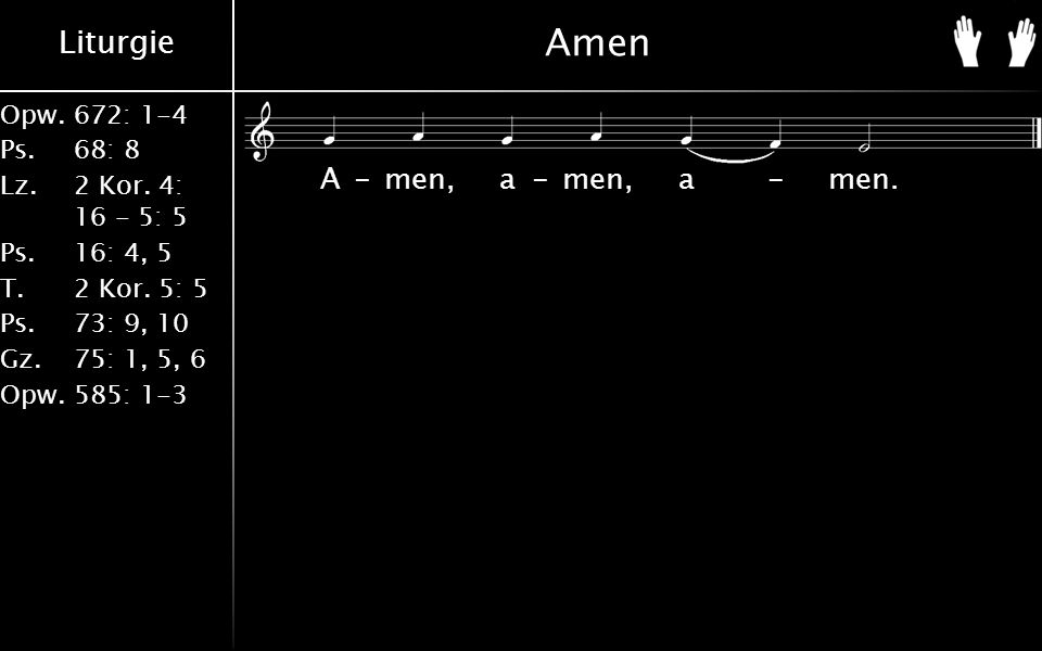 Liturgie Opw.672: 1-4 Ps. 68: 8 Lz. 2 Kor. 4: 16 - 5: 5 Ps. 16: 4, 5 T. 2 Kor. 5: 5 Ps. 73: 9, 10 Gz. 75: 1, 5, 6 Opw. 585: 1-3 Amen A-men, a-men, a-m