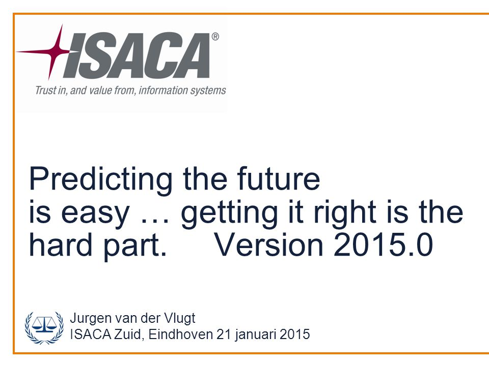 Predicting the future is easy … getting it right is the hard part. Version 2015.0 Jurgen van der Vlugt ISACA Zuid, Eindhoven 21 januari 2015