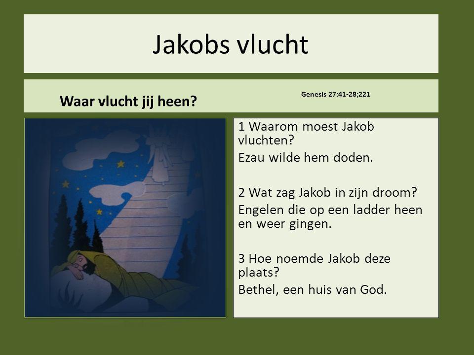 Jakobs vlucht Waar vlucht jij heen? Genesis 27:41-28;221 1 Waarom moest Jakob vluchten? Ezau wilde hem doden. 2 Wat zag Jakob in zijn droom? Engelen d