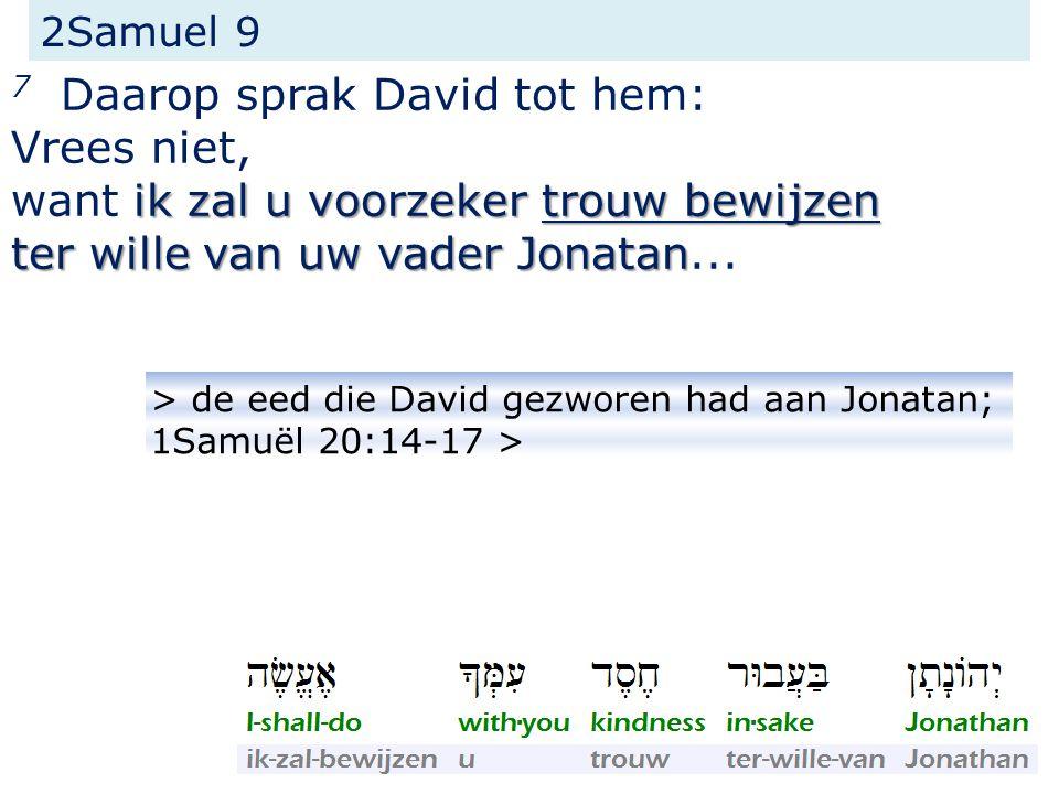 2Samuel 9 7 Daarop sprak David tot hem: Vrees niet, ik zal u voorzeker trouw bewijzen want ik zal u voorzeker trouw bewijzen ter wille van uw vader Jonatan ter wille van uw vader Jonatan...