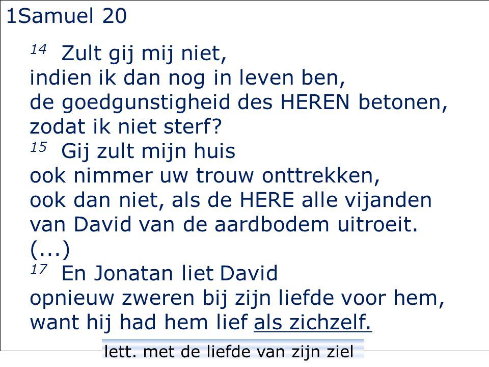 1Samuel 20 14 Zult gij mij niet, indien ik dan nog in leven ben, de goedgunstigheid des HEREN betonen, zodat ik niet sterf.