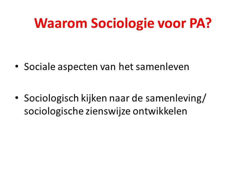 Waarom Sociologie voor PA? Sociale aspecten van het samenleven Sociologisch kijken naar de samenleving/ sociologische zienswijze ontwikkelen