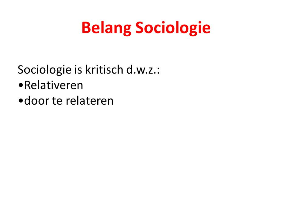 Belang Sociologie Sociologie is kritisch d.w.z.: Relativeren door te relateren