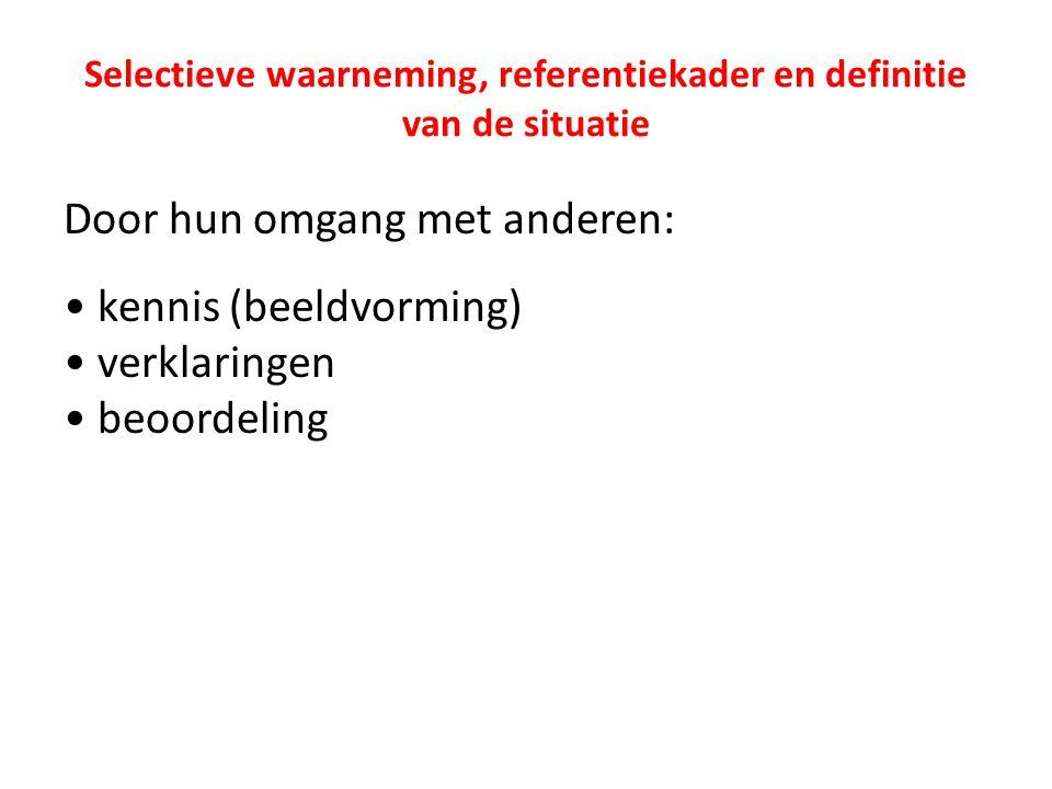 Selectieve waarneming, referentiekader en definitie van de situatie Door hun omgang met anderen: kennis (beeldvorming) verklaringen beoordeling