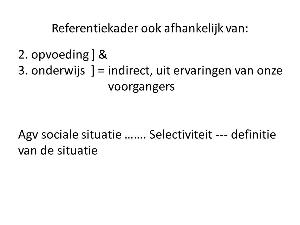 Referentiekader ook afhankelijk van: 2. opvoeding ] & 3. onderwijs ] =indirect, uit ervaringen van onze voorgangers Agv sociale situatie ……. Selectivi