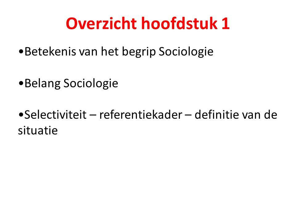 Overzicht hoofdstuk 1 Betekenis van het begrip Sociologie Belang Sociologie Selectiviteit – referentiekader – definitie van de situatie