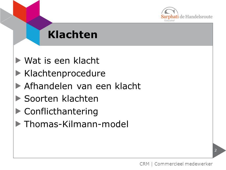 Wat is een klacht Klachtenprocedure Afhandelen van een klacht Soorten klachten Conflicthantering Thomas-Kilmann-model 2 CRM | Commercieel medewerker K