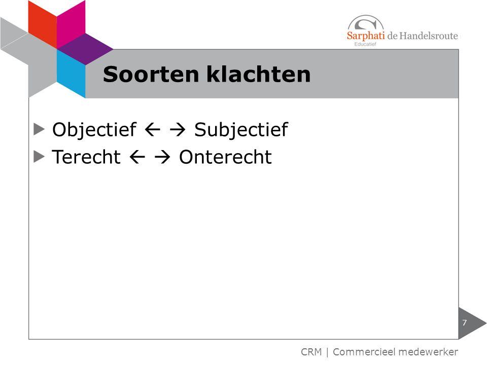 Objectief   Subjectief Terecht   Onterecht 7 CRM | Commercieel medewerker Soorten klachten