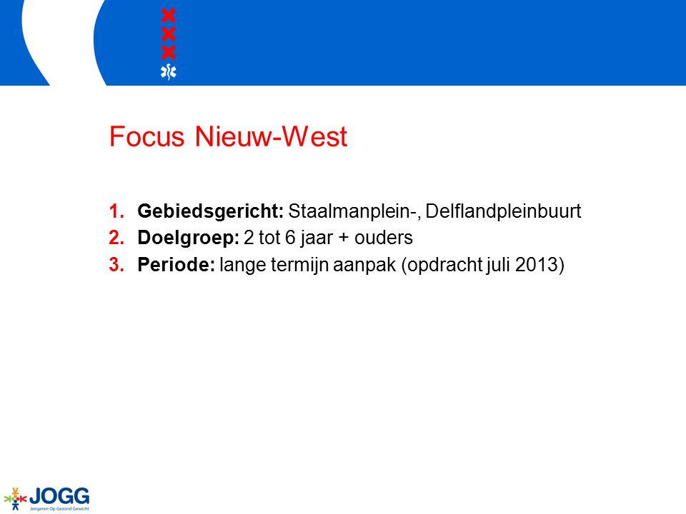 Focus Nieuw-West 1.Gebiedsgericht: Staalmanplein-, Delflandpleinbuurt 2.Doelgroep: 2 tot 6 jaar + ouders 3.Periode: lange termijn aanpak (opdracht juli 2013)