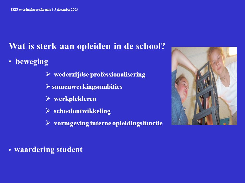 SKIF-overdrachtsconferentie 4-5 december 2003 Wat is sterk aan opleiden in de school? beweging  wederzijdse professionalisering  samenwerkingsambiti