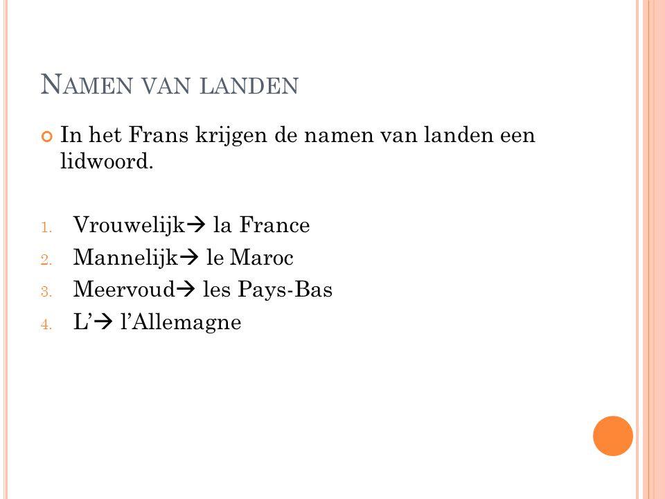 N AMEN VAN LANDEN In het Frans krijgen de namen van landen een lidwoord. 1. Vrouwelijk  la France 2. Mannelijk  le Maroc 3. Meervoud  les Pays-Bas