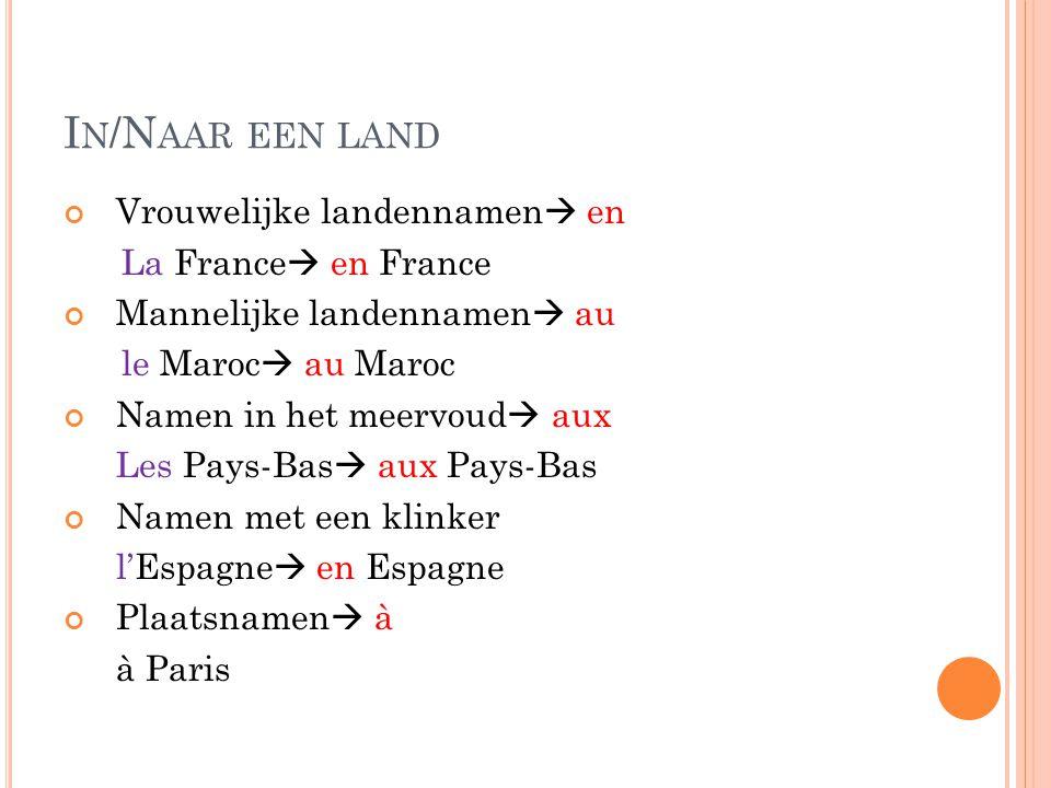 I N /N AAR EEN LAND Vrouwelijke landennamen  en La France  en France Mannelijke landennamen  au le Maroc  au Maroc Namen in het meervoud  aux Les
