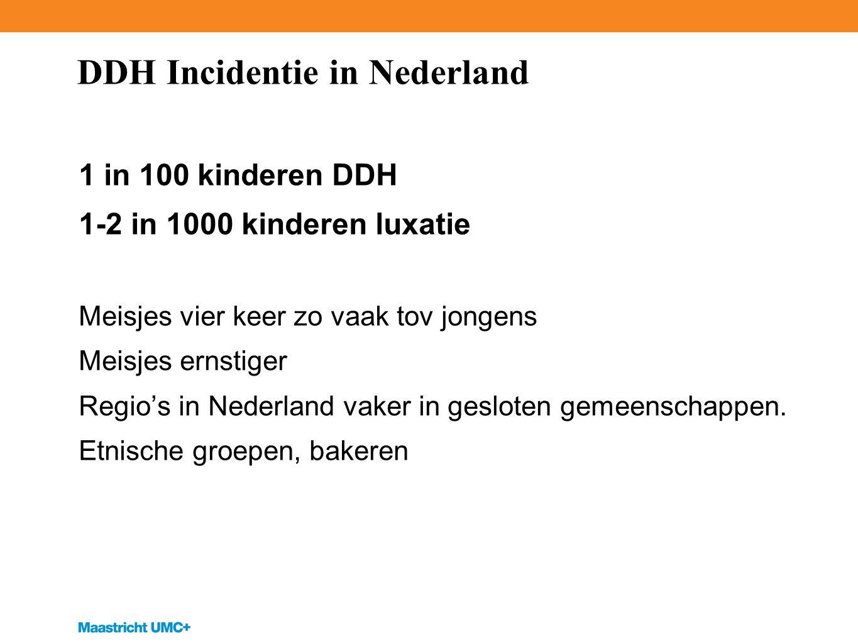 DDH Incidentie in Nederland 1 in 100 kinderen DDH 1-2 in 1000 kinderen luxatie Meisjes vier keer zo vaak tov jongens Meisjes ernstiger Regio's in Nederland vaker in gesloten gemeenschappen.