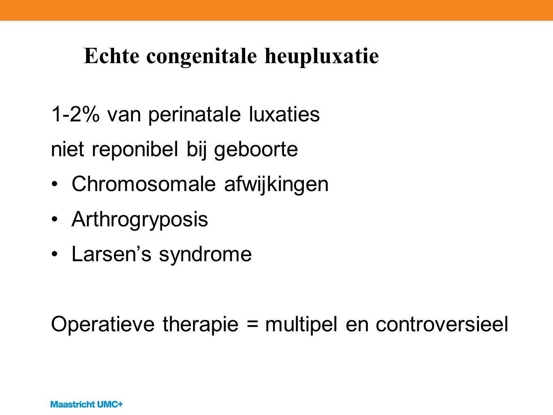 Echte congenitale heupluxatie 1-2% van perinatale luxaties niet reponibel bij geboorte Chromosomale afwijkingen Arthrogryposis Larsen's syndrome Operatieve therapie = multipel en controversieel
