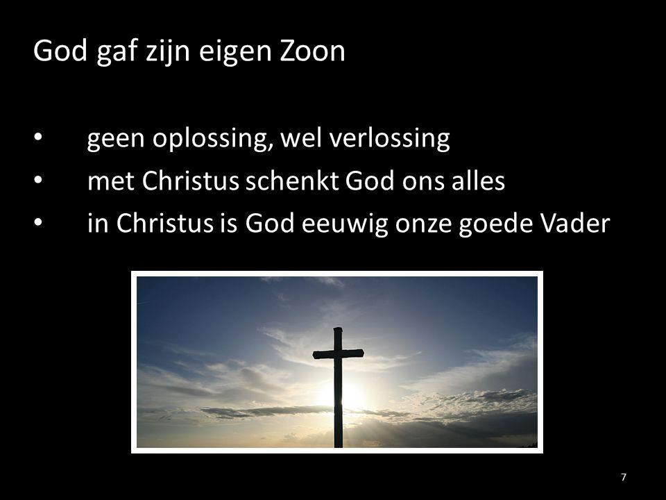God gaf zijn eigen Zoon geen oplossing, wel verlossing met Christus schenkt God ons alles in Christus is God eeuwig onze goede Vader 7