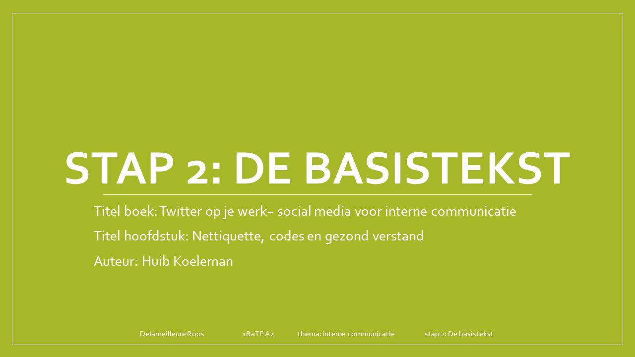 STAP 2: DE BASISTEKST Titel boek: Twitter op je werk~ social media voor interne communicatie Titel hoofdstuk: Nettiquette, codes en gezond verstand Au
