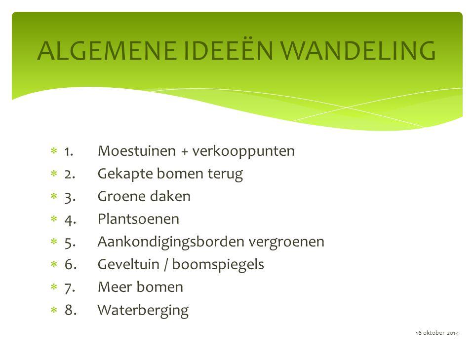  1.Moestuinen + verkooppunten  2.Gekapte bomen terug  3.Groene daken  4.Plantsoenen  5.Aankondigingsborden vergroenen  6.Geveltuin / boomspiegels  7.Meer bomen  8.Waterberging ALGEMENE IDEEËN WANDELING 16 oktober 2014