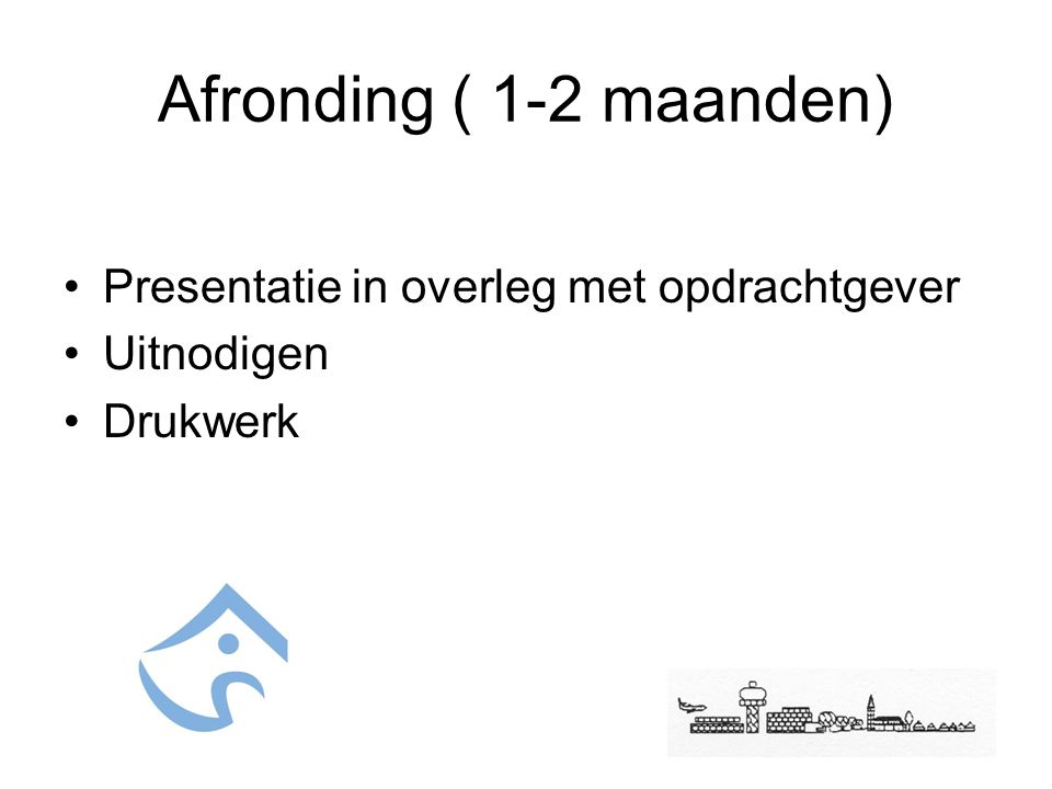 Afronding ( 1-2 maanden) Presentatie in overleg met opdrachtgever Uitnodigen Drukwerk