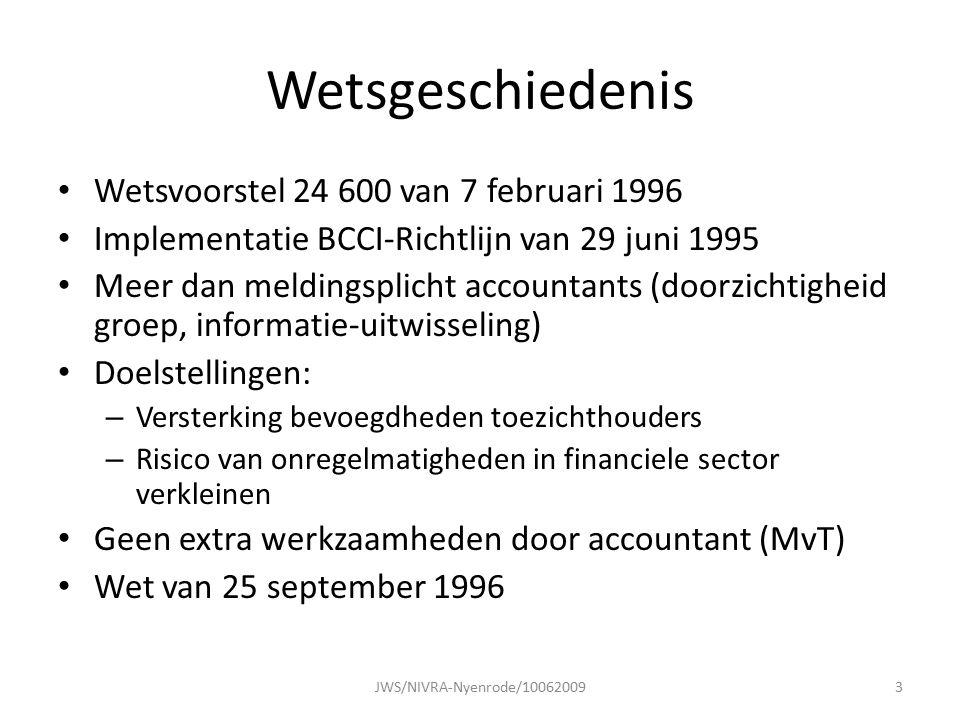 Wetsgeschiedenis Wetsvoorstel 24 600 van 7 februari 1996 Implementatie BCCI-Richtlijn van 29 juni 1995 Meer dan meldingsplicht accountants (doorzichtigheid groep, informatie-uitwisseling) Doelstellingen: – Versterking bevoegdheden toezichthouders – Risico van onregelmatigheden in financiele sector verkleinen Geen extra werkzaamheden door accountant (MvT) Wet van 25 september 1996 JWS/NIVRA-Nyenrode/100620093