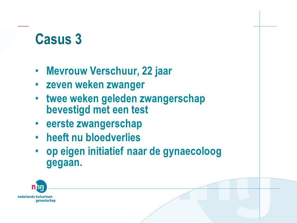 Casus 3 Mevrouw Verschuur, 22 jaar zeven weken zwanger twee weken geleden zwangerschap bevestigd met een test eerste zwangerschap heeft nu bloedverlie