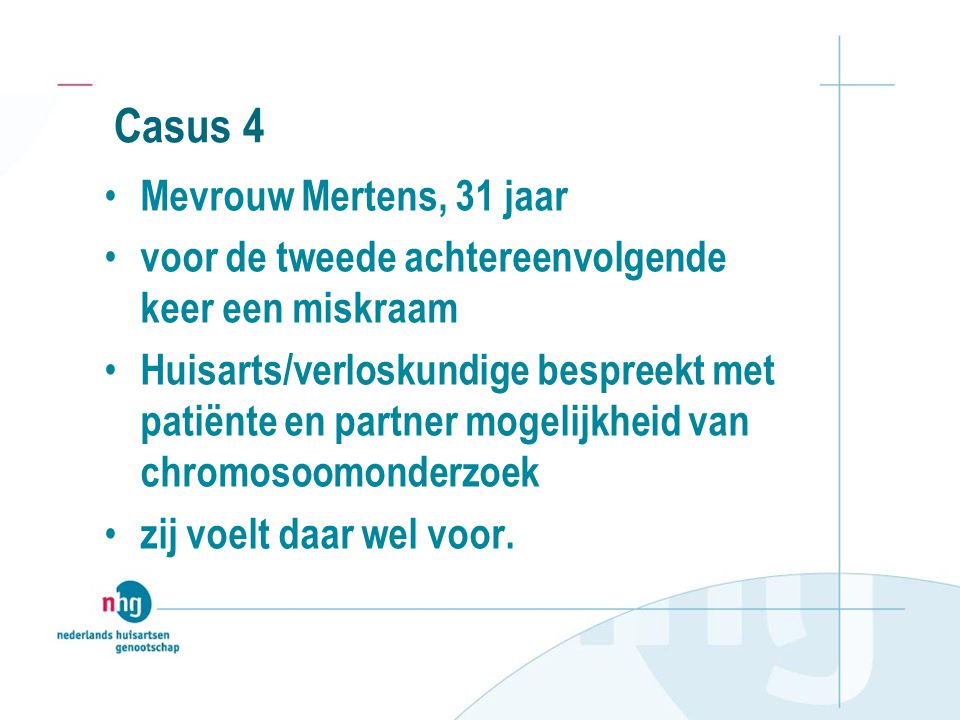 Casus 4 Mevrouw Mertens, 31 jaar voor de tweede achtereenvolgende keer een miskraam Huisarts/verloskundige bespreekt met patiënte en partner mogelijkh