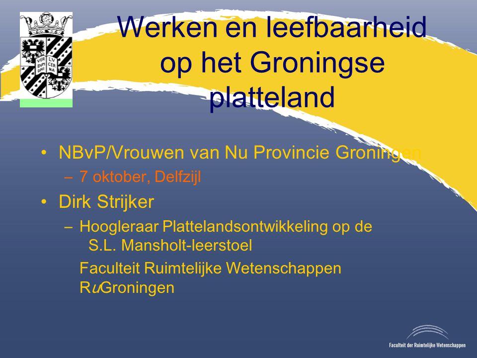 Werken en leefbaarheid op het Groningse platteland NBvP/Vrouwen van Nu Provincie Groningen –7 oktober, Delfzijl Dirk Strijker –Hoogleraar Plattelandsontwikkeling op de S.L.