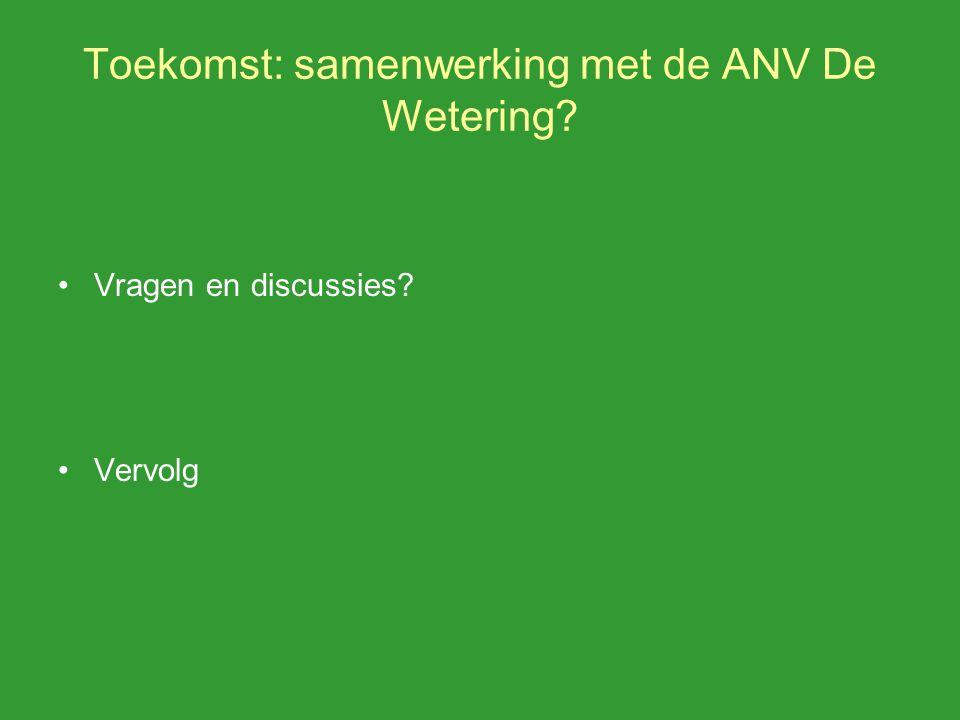 Toekomst: samenwerking met de ANV De Wetering Vragen en discussies Vervolg