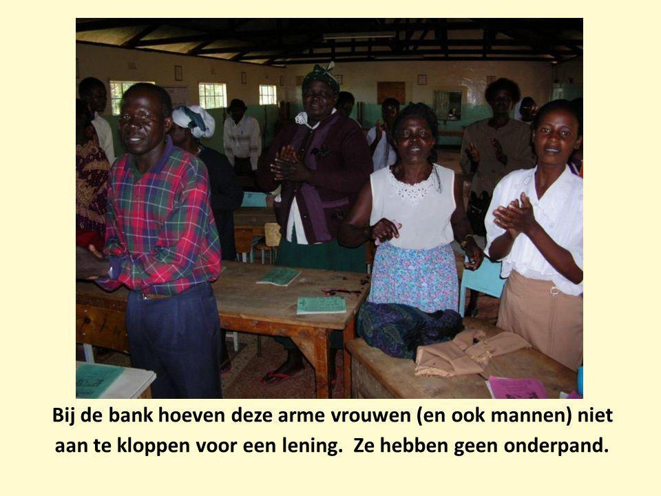Bij de bank hoeven deze arme vrouwen (en ook mannen) niet aan te kloppen voor een lening. Ze hebben geen onderpand.