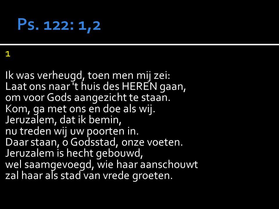 1 Ik was verheugd, toen men mij zei: Laat ons naar t huis des HEREN gaan, om voor Gods aangezicht te staan.