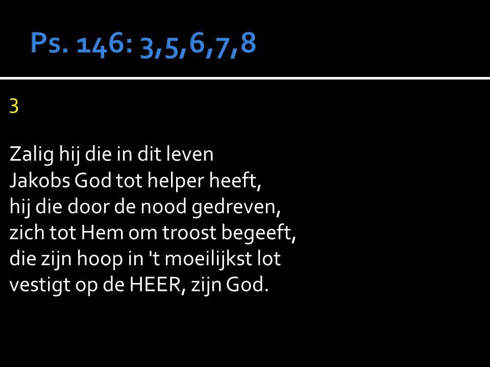 3 Zalig hij die in dit leven Jakobs God tot helper heeft, hij die door de nood gedreven, zich tot Hem om troost begeeft, die zijn hoop in t moeilijkst lot vestigt op de HEER, zijn God.