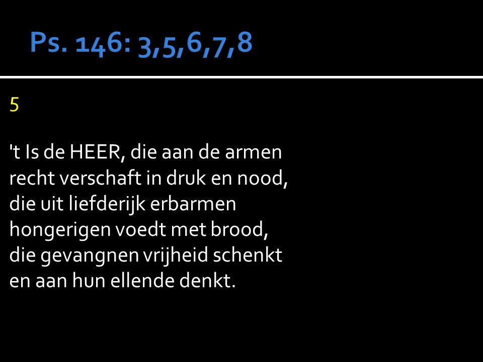 5 t Is de HEER, die aan de armen recht verschaft in druk en nood, die uit liefderijk erbarmen hongerigen voedt met brood, die gevangnen vrijheid schenkt en aan hun ellende denkt.