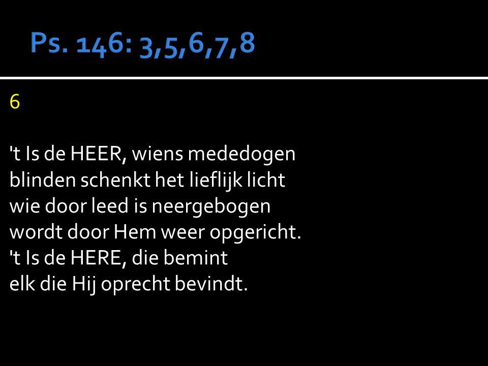 6 t Is de HEER, wiens mededogen blinden schenkt het lieflijk licht wie door leed is neergebogen wordt door Hem weer opgericht.
