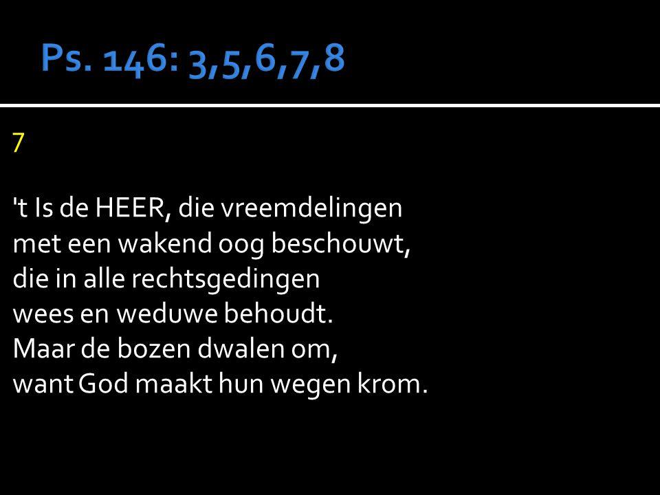 7 t Is de HEER, die vreemdelingen met een wakend oog beschouwt, die in alle rechtsgedingen wees en weduwe behoudt.
