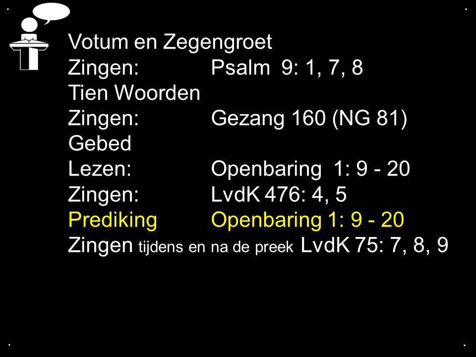 .... Votum en Zegengroet Zingen:Psalm 9: 1, 7, 8 Tien Woorden Zingen:Gezang 160 (NG 81) Gebed Lezen:Openbaring 1: 9 - 20 Zingen:LvdK 476: 4, 5 Prediki